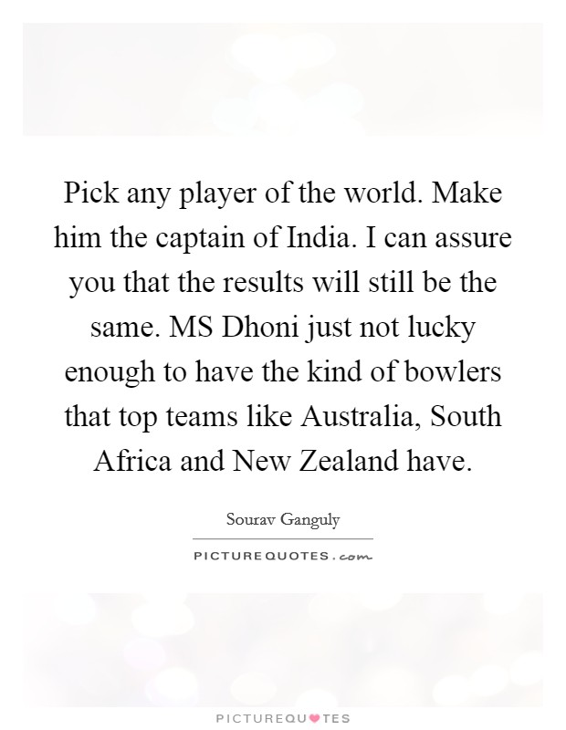 Pick any player of the world. Make him the captain of India. I can assure you that the results will still be the same. MS Dhoni just not lucky enough to have the kind of bowlers that top teams like Australia, South Africa and New Zealand have Picture Quote #1