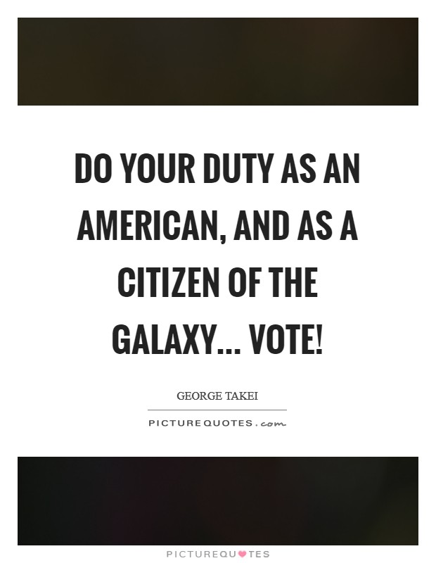 Do your duty as an American, and as a citizen of the galaxy... Vote! Picture Quote #1