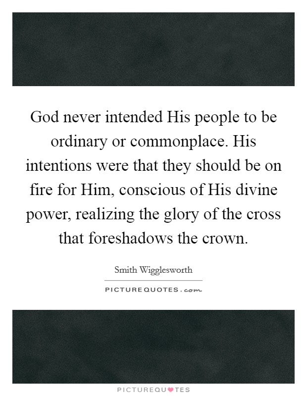 God never intended His people to be ordinary or commonplace. His intentions were that they should be on fire for Him, conscious of His divine power, realizing the glory of the cross that foreshadows the crown Picture Quote #1