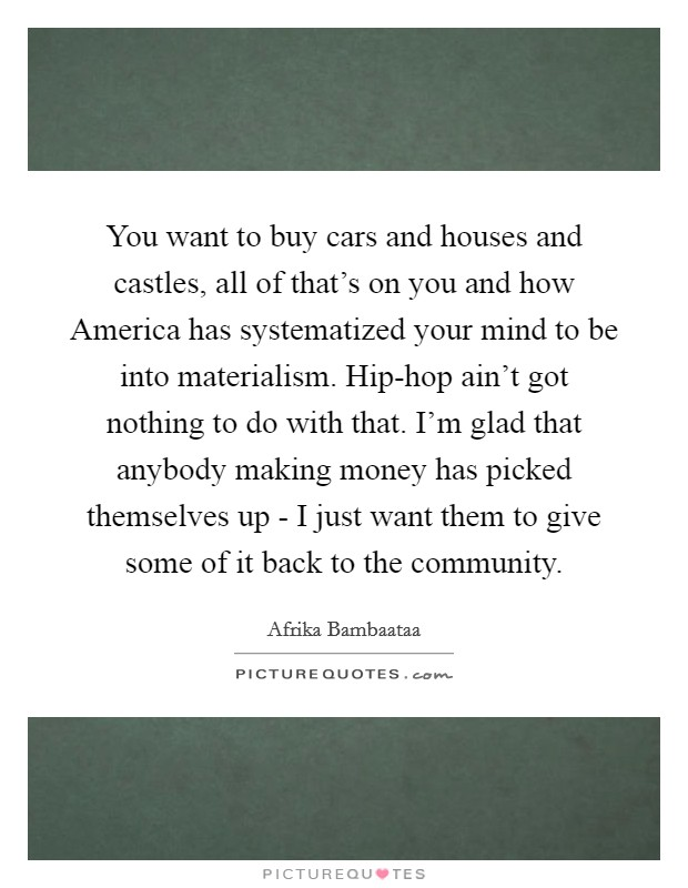 You want to buy cars and houses and castles, all of that's on you and how America has systematized your mind to be into materialism. Hip-hop ain't got nothing to do with that. I'm glad that anybody making money has picked themselves up - I just want them to give some of it back to the community Picture Quote #1