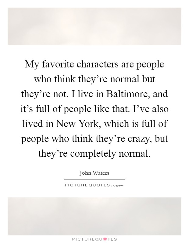 My favorite characters are people who think they're normal but they're not. I live in Baltimore, and it's full of people like that. I've also lived in New York, which is full of people who think they're crazy, but they're completely normal Picture Quote #1