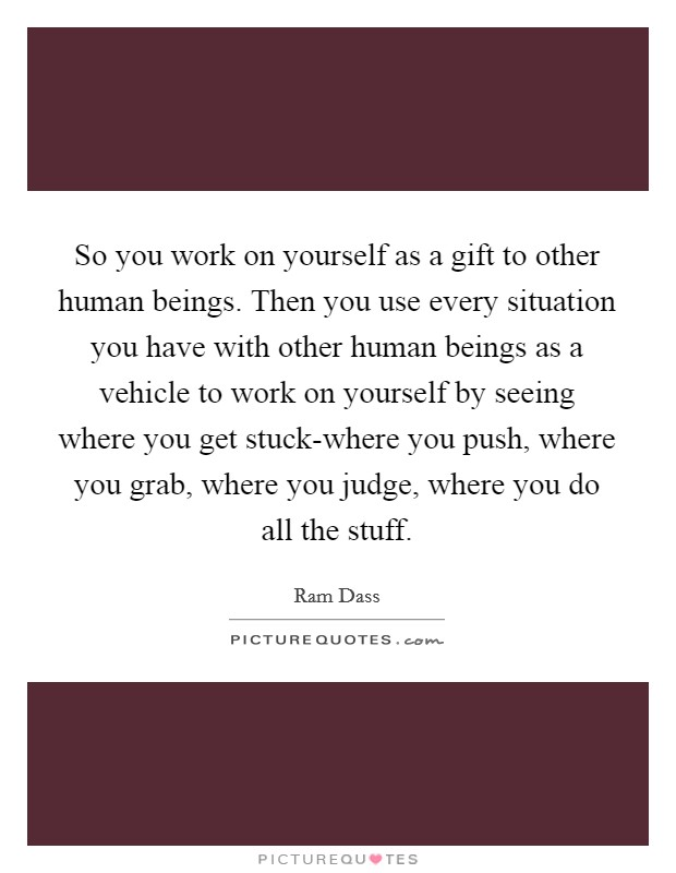 So you work on yourself as a gift to other human beings. Then you use every situation you have with other human beings as a vehicle to work on yourself by seeing where you get stuck-where you push, where you grab, where you judge, where you do all the stuff Picture Quote #1