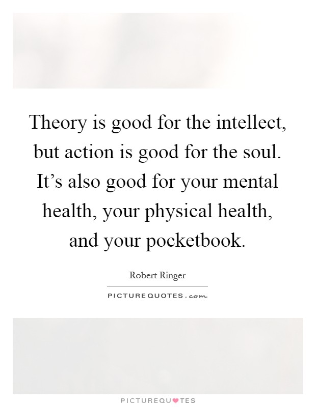 Theory is good for the intellect, but action is good for the soul. It's also good for your mental health, your physical health, and your pocketbook Picture Quote #1