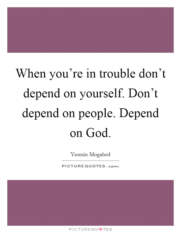 When you're in trouble don't depend on yourself. Don't depend on people. Depend on God Picture Quote #1