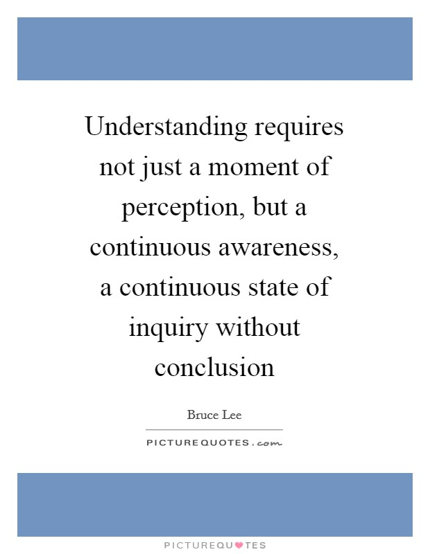 Understanding requires not just a moment of perception, but a continuous awareness, a continuous state of inquiry without conclusion Picture Quote #1