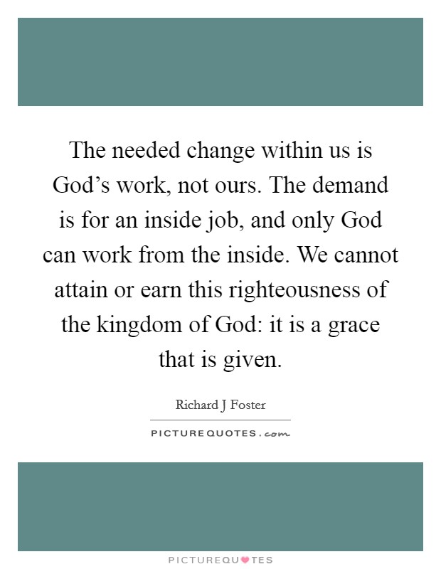 The needed change within us is God's work, not ours. The demand is for an inside job, and only God can work from the inside. We cannot attain or earn this righteousness of the kingdom of God: it is a grace that is given Picture Quote #1