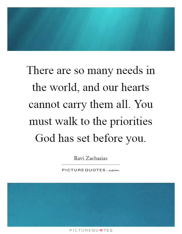 There are so many needs in the world, and our hearts cannot carry them all. You must walk to the priorities God has set before you Picture Quote #1