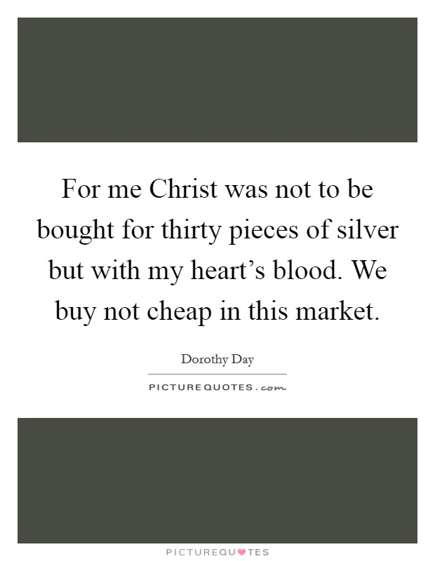 For me Christ was not to be bought for thirty pieces of silver but with my heart's blood. We buy not cheap in this market Picture Quote #1