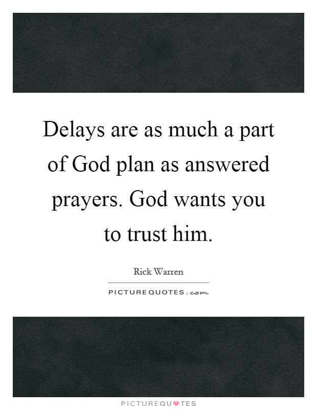 Delays are as much a part of God plan as answered prayers. God wants you to trust him Picture Quote #1