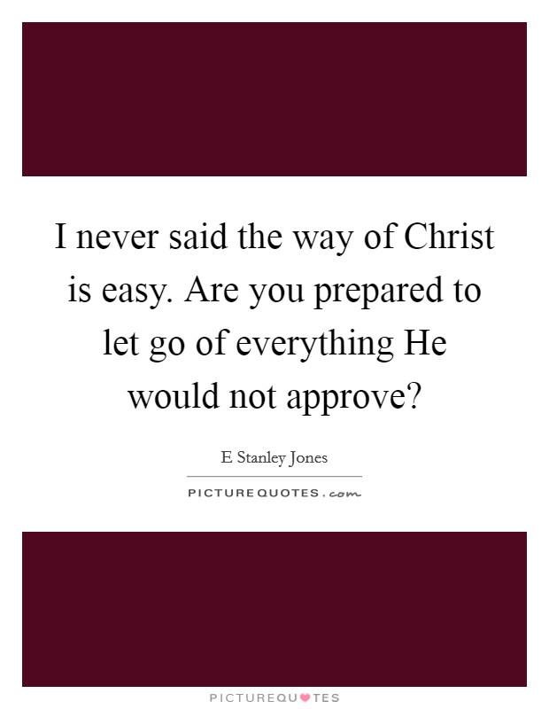 I never said the way of Christ is easy. Are you prepared to let go of everything He would not approve? Picture Quote #1