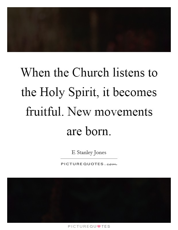 When the Church listens to the Holy Spirit, it becomes fruitful. New movements are born Picture Quote #1