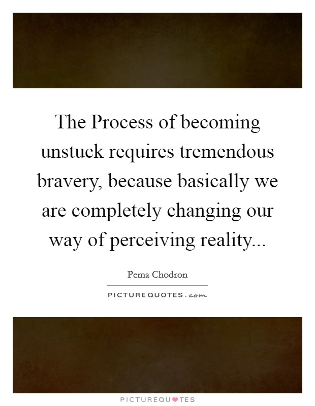 The Process of becoming unstuck requires tremendous bravery, because basically we are completely changing our way of perceiving reality Picture Quote #1