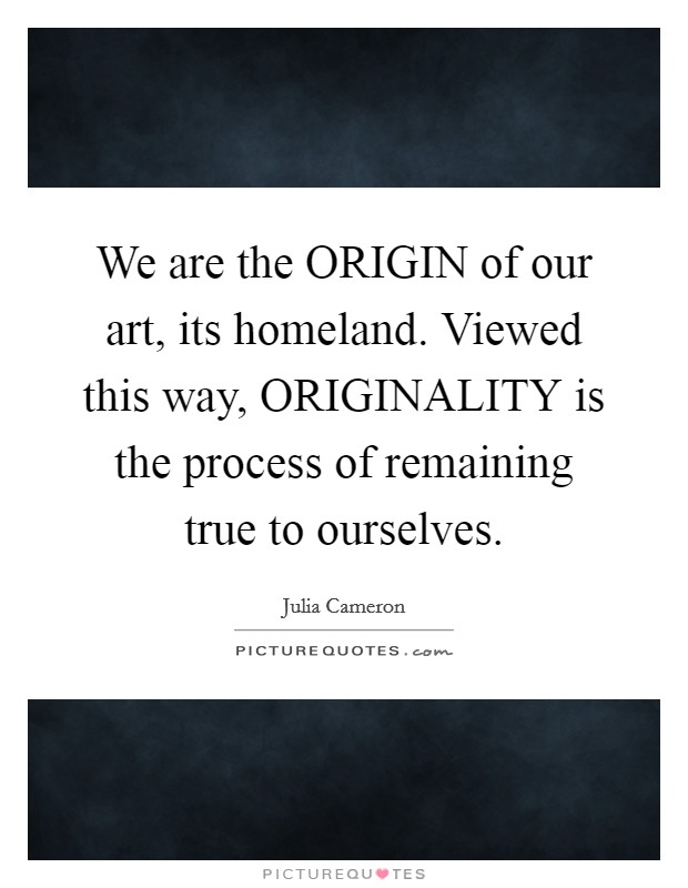We are the ORIGIN of our art, its homeland. Viewed this way, ORIGINALITY is the process of remaining true to ourselves Picture Quote #1