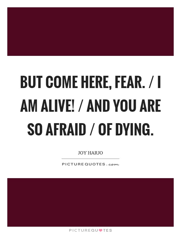 But come here, Fear. / I am alive! / And you are so afraid / of dying Picture Quote #1