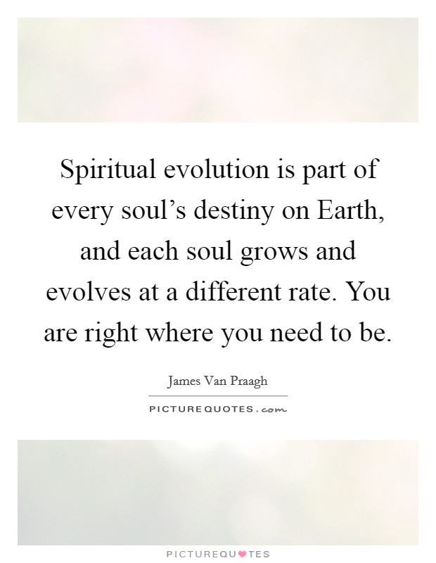 Spiritual evolution is part of every soul's destiny on Earth, and each soul grows and evolves at a different rate. You are right where you need to be Picture Quote #1