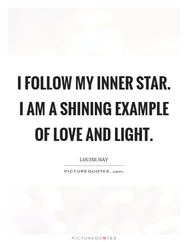 I follow my inner star. I AM a shining example of Love and Light Picture Quote #1