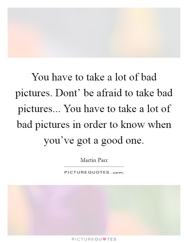 You have to take a lot of bad pictures. Dont' be afraid to take bad pictures... You have to take a lot of bad pictures in order to know when you've got a good one Picture Quote #1