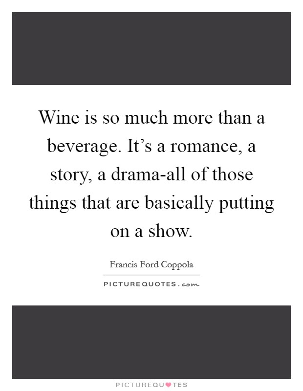 Wine is so much more than a beverage. It's a romance, a story, a drama-all of those things that are basically putting on a show Picture Quote #1