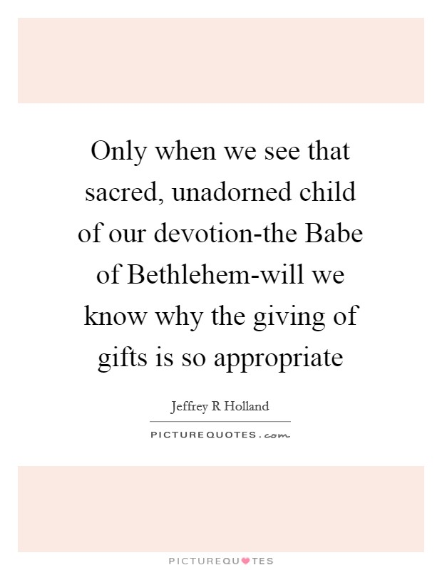 Only when we see that sacred, unadorned child of our devotion-the Babe of Bethlehem-will we know why the giving of gifts is so appropriate Picture Quote #1