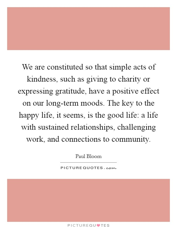 We are constituted so that simple acts of kindness, such as giving to charity or expressing gratitude, have a positive effect on our long-term moods. The key to the happy life, it seems, is the good life: a life with sustained relationships, challenging work, and connections to community Picture Quote #1