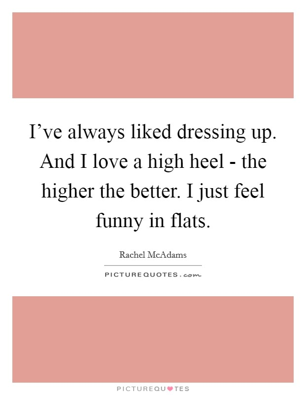 I've always liked dressing up. And I love a high heel - the higher the better. I just feel funny in flats Picture Quote #1