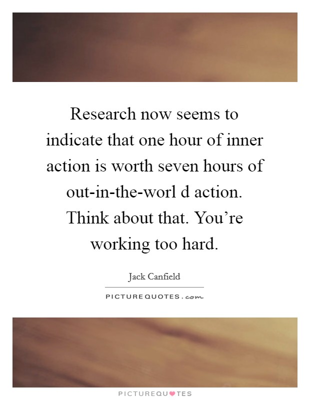 Research now seems to indicate that one hour of inner action is worth seven hours of out-in-the-worl d action. Think about that. You're working too hard Picture Quote #1