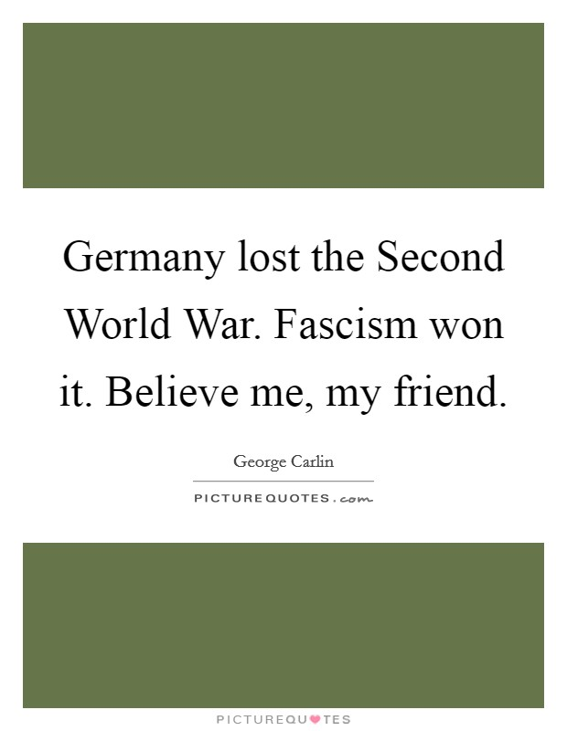 Germany lost the Second World War. Fascism won it. Believe me, my friend Picture Quote #1