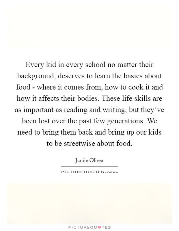 Every kid in every school no matter their background, deserves to learn the basics about food - where it comes from, how to cook it and how it affects their bodies. These life skills are as important as reading and writing, but they've been lost over the past few generations. We need to bring them back and bring up our kids to be streetwise about food Picture Quote #1
