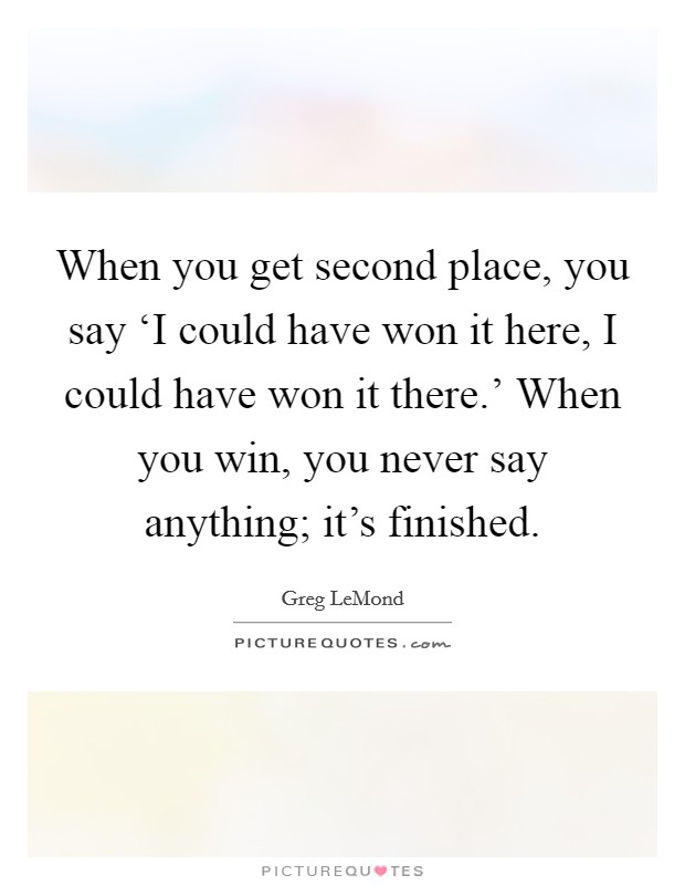 When you get second place, you say 'I could have won it here, I could have won it there.' When you win, you never say anything; it's finished Picture Quote #1