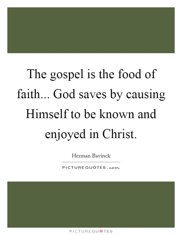 The gospel is the food of faith... God saves by causing Himself to be known and enjoyed in Christ Picture Quote #1