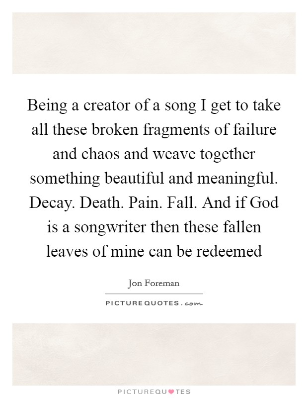 Being a creator of a song I get to take all these broken fragments of failure and chaos and weave together something beautiful and meaningful. Decay. Death. Pain. Fall. And if God is a songwriter then these fallen leaves of mine can be redeemed Picture Quote #1