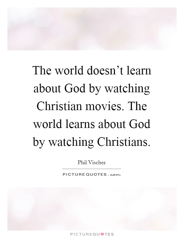 The world doesn't learn about God by watching Christian movies. The world learns about God by watching Christians Picture Quote #1