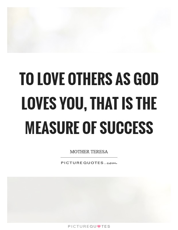 To love others as God loves you, that is the measure of success Picture Quote #1