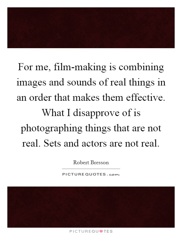 For me, film-making is combining images and sounds of real things in an order that makes them effective. What I disapprove of is photographing things that are not real. Sets and actors are not real Picture Quote #1