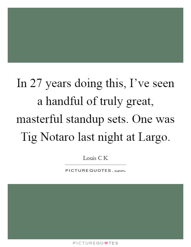 In 27 years doing this, I've seen a handful of truly great, masterful standup sets. One was Tig Notaro last night at Largo Picture Quote #1