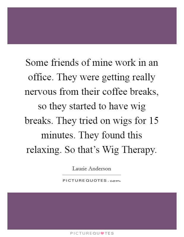 Some friends of mine work in an office. They were getting really nervous from their coffee breaks, so they started to have wig breaks. They tried on wigs for 15 minutes. They found this relaxing. So that's Wig Therapy Picture Quote #1
