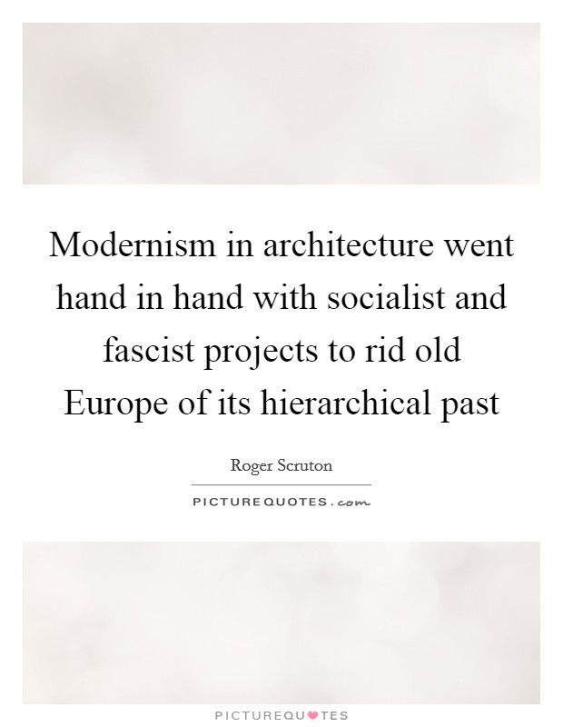 Modernism in architecture went hand in hand with socialist and fascist projects to rid old Europe of its hierarchical past Picture Quote #1