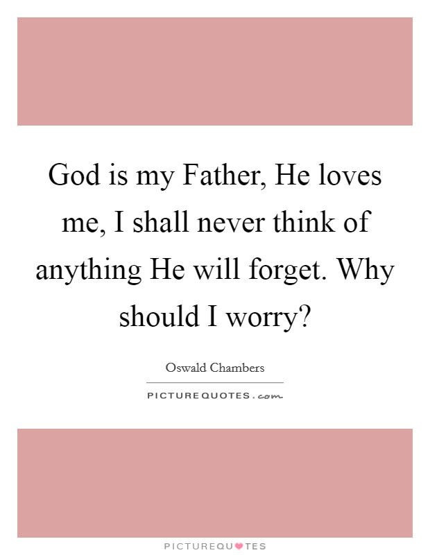 God is my Father, He loves me, I shall never think of anything He will forget. Why should I worry? Picture Quote #1