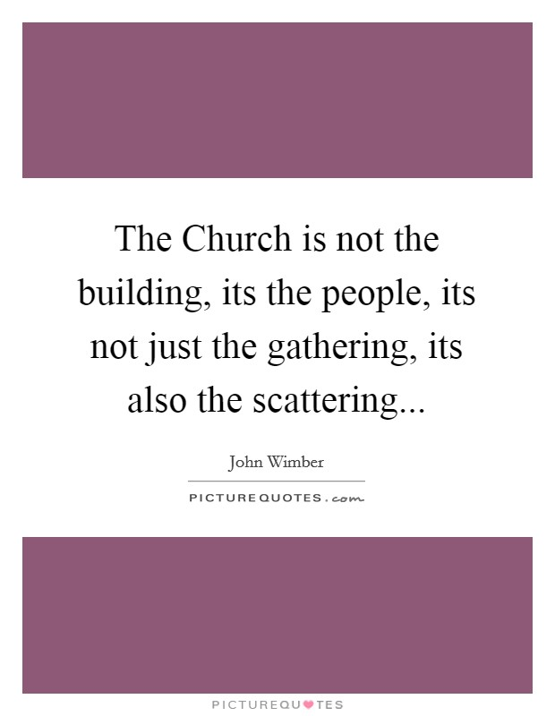The Church is not the building, its the people, its not just the gathering, its also the scattering Picture Quote #1