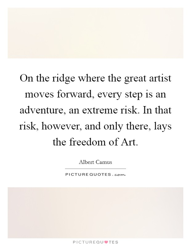 On the ridge where the great artist moves forward, every step is an adventure, an extreme risk. In that risk, however, and only there, lays the freedom of Art Picture Quote #1