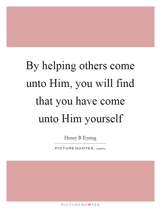 By helping others come unto Him, you will find that you have come unto Him yourself Picture Quote #1