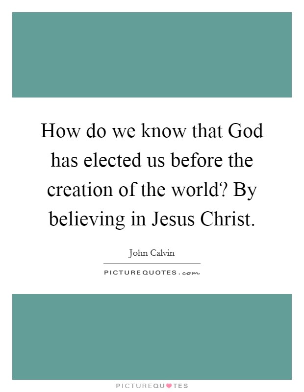 How do we know that God has elected us before the creation of the world? By believing in Jesus Christ Picture Quote #1