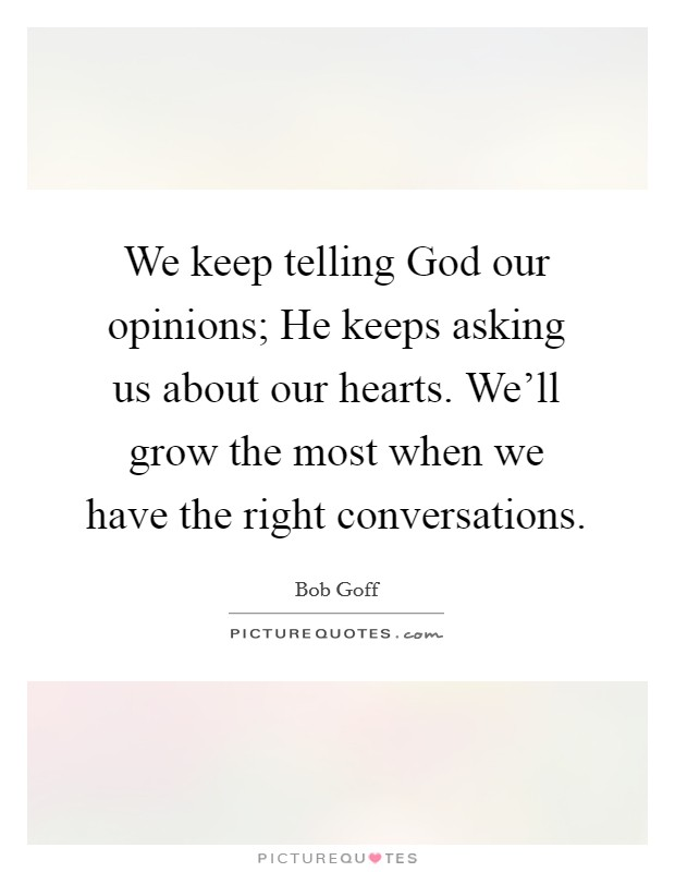 We keep telling God our opinions; He keeps asking us about our hearts. We'll grow the most when we have the right conversations Picture Quote #1