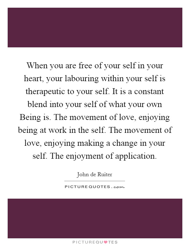 When you are free of your self in your heart, your labouring within your self is therapeutic to your self. It is a constant blend into your self of what your own Being is. The movement of love, enjoying being at work in the self. The movement of love, enjoying making a change in your self. The enjoyment of application Picture Quote #1