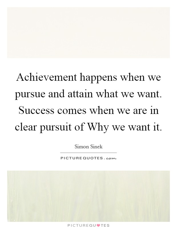 Achievement happens when we pursue and attain what we want. Success comes when we are in clear pursuit of Why we want it Picture Quote #1