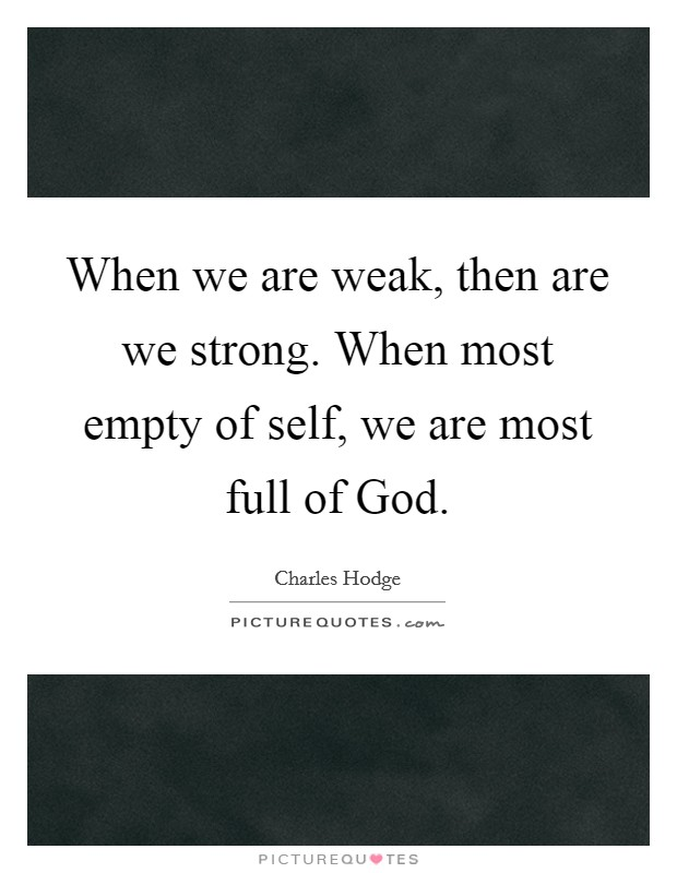 When we are weak, then are we strong. When most empty of self, we are most full of God Picture Quote #1