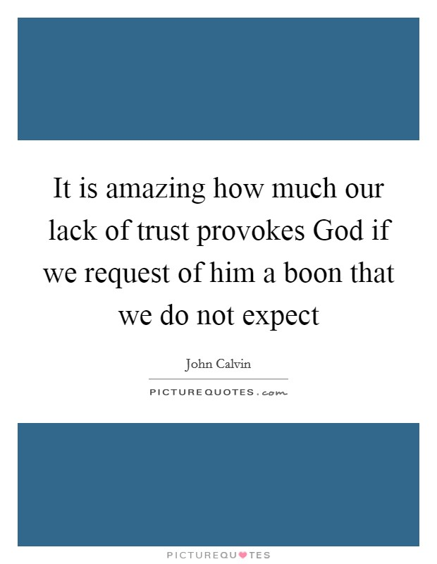 It is amazing how much our lack of trust provokes God if we request of him a boon that we do not expect Picture Quote #1