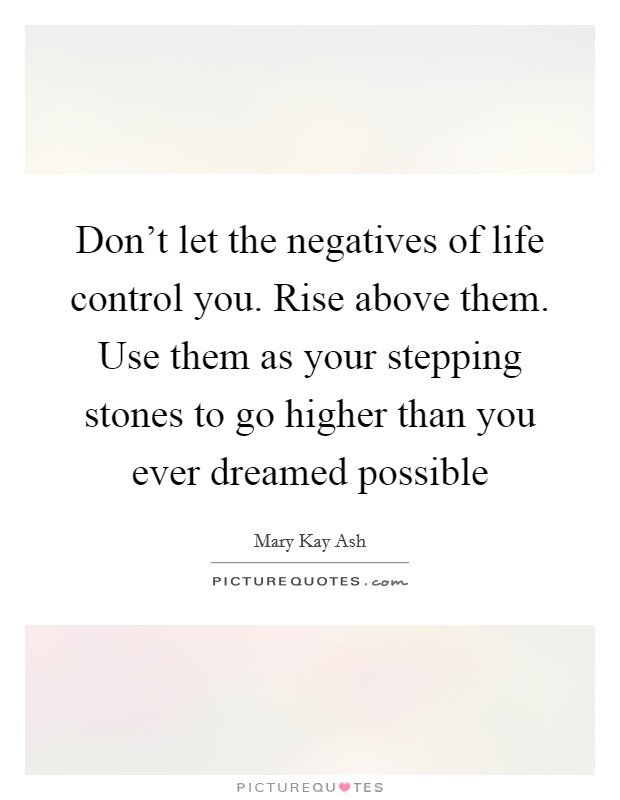 Don't let the negatives of life control you. Rise above them. Use them as your stepping stones to go higher than you ever dreamed possible Picture Quote #1