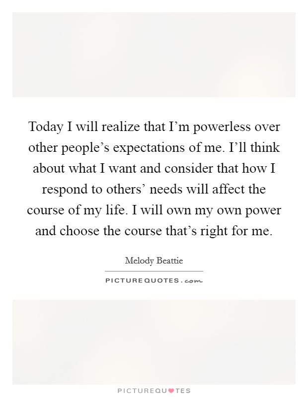 Today I will realize that I'm powerless over other people's expectations of me. I'll think about what I want and consider that how I respond to others' needs will affect the course of my life. I will own my own power and choose the course that's right for me Picture Quote #1