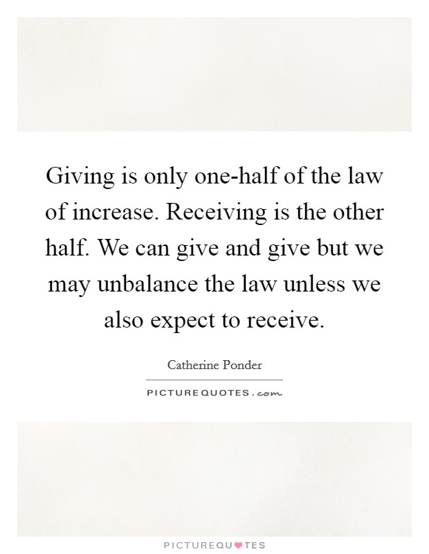 Giving is only one-half of the law of increase. Receiving is the other half. We can give and give but we may unbalance the law unless we also expect to receive Picture Quote #1